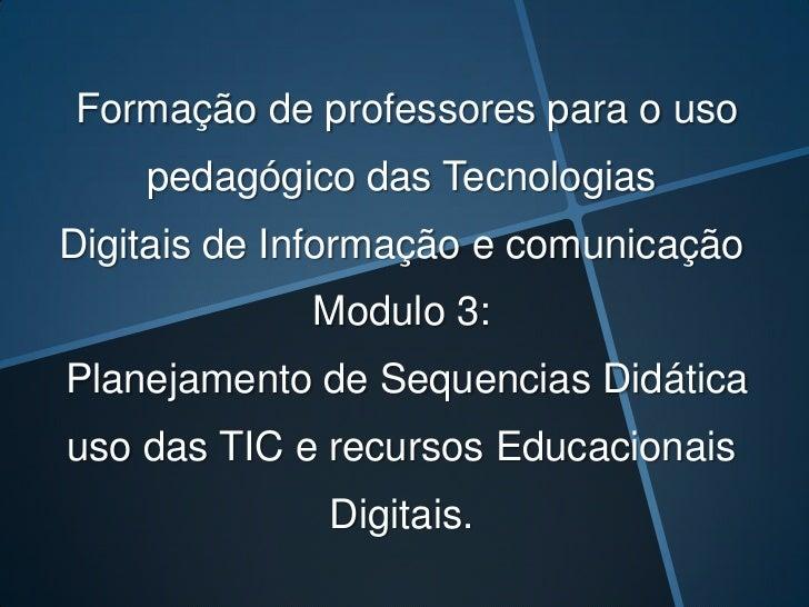 Formação de professores para o uso pedagógico das Tecnologias Digitais de Informação e comunicação Modulo 3:Planejamento d...