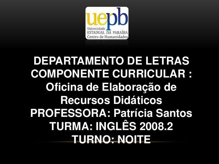 DEPARTAMENTO DE LETRAS <br />COMPONENTE CURRICULAR : Oficina de Elaboração de Recursos Didáticos<br />PROFESSORA: Patrícia...