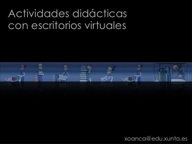 Actividades didácticas<br />con escritorios virtuales <br />xoanca@edu.xunta.es<br />