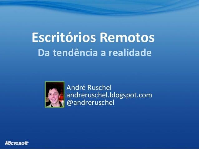 André Ruschel andreruschel.blogspot.com @andreruschel Escritórios Remotos Da tendência a realidade