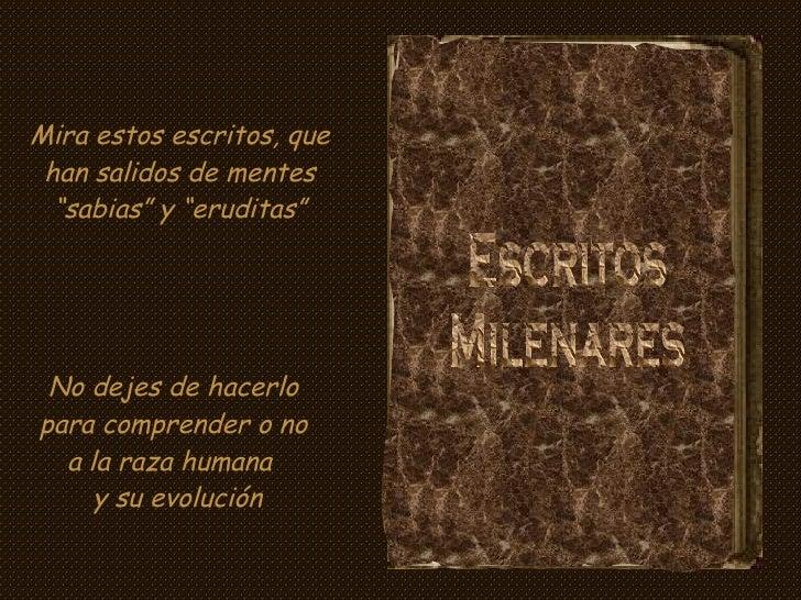 """Escritos Milenares Mira estos escritos, que han salidos de mentes """"sabias"""" y """"eruditas"""" No dejes de hacerlo para comprende..."""