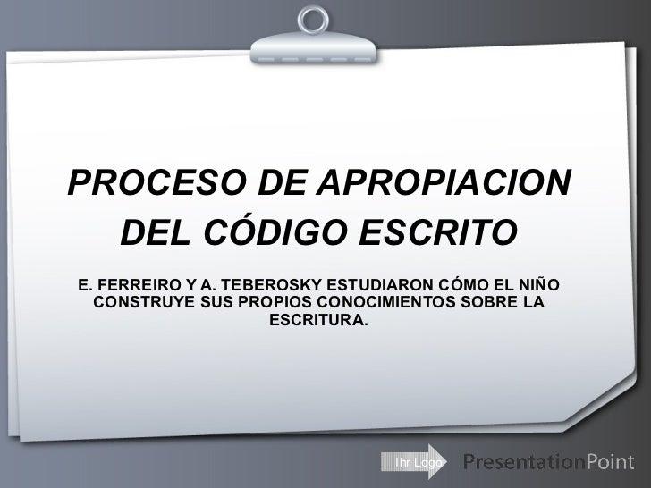 PROCESO DE APROPIACION DEL CÓDIGO ESCRITO E. FERREIRO Y A. TEBEROSKY ESTUDIARON CÓMO EL NIÑO CONSTRUYE SUS PROPIOS CONOCIM...