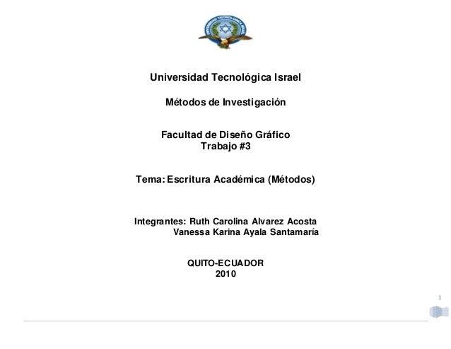 1 Universidad Tecnológica Israel Métodos de Investigación Facultad de Diseño Gráfico Trabajo #3 Tema: Escritura Académica ...