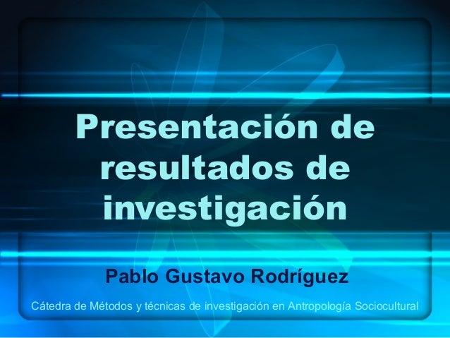 Presentación de         resultados de         investigación              Pablo Gustavo RodríguezCátedra de Métodos y técni...