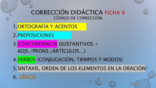 CORRECCIÓN DIDÁCTICA FICHA 9 CÓDIGO DE CORRECCIÓN 1.ORTOGRAFÍA Y ACENTOS 2.PREPOSICIONES 3.CONCORDANCIA (SUSTANTIVOS + ADJ...