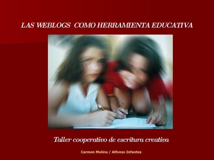 LAS WEBLOGS  COMO HERRAMIENTA EDUCATIVA Taller cooperativo de escritura creativa Carmen Molina / Alfonso Infantes