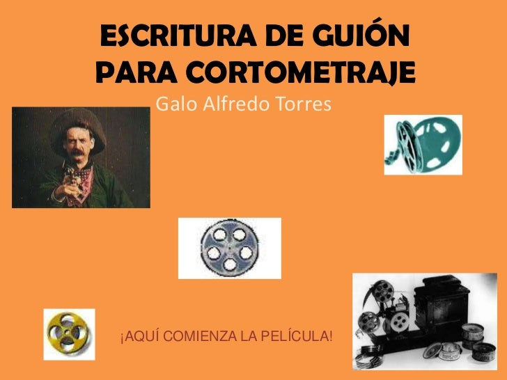 ESCRITURA DE GUIÓN PARA CORTOMETRAJE<br />Galo Alfredo Torres<br />¡AQUÍ COMIENZA LA PELÍCULA!<br />