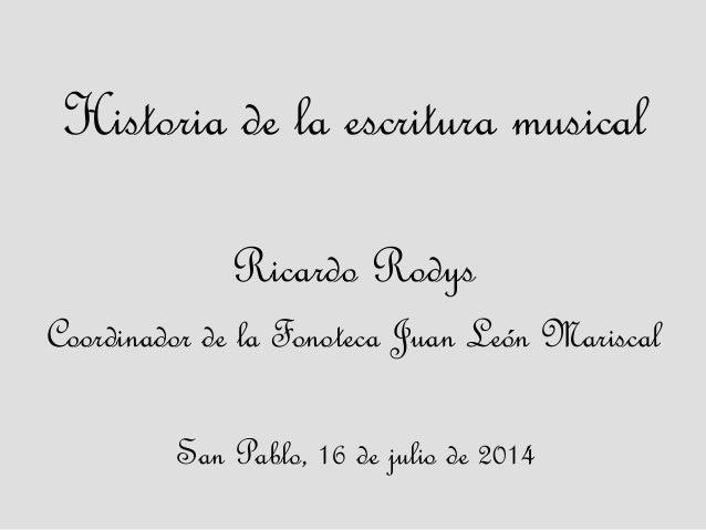 Historia de la escritura musical Ricardo Rodys Coordinador de la Fonoteca Juan León Mariscal San Pablo, 16 de julio de 2014