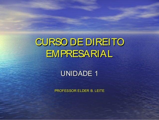 CURSO DE DIREITO EMPRESARIAL UNIDADE 1 PROFESSOR ELDER B. LEITE