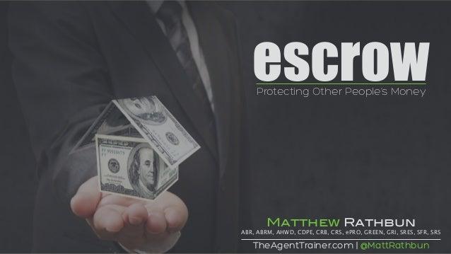 escrowProtecting Other People's Money TheAgentTrainer.com | @MattRathbun Matthew Rathbun ABR, ABRM, AHWD, CDPE, CRB, CRS, ...