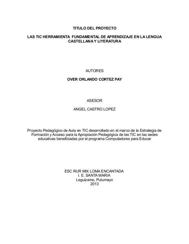 TITULO DEL PROYECTO LAS TIC HERRAMIENTA FUNDAMENTAL DE APRENDIZAJE EN LA LENGUA CASTELLANA Y LIYERATURA  AUTORES OVER ORLA...
