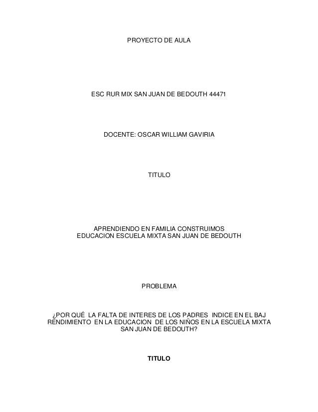 PROYECTO DE AULA  ESC RUR MIX SAN JUAN DE BEDOUTH 44471  DOCENTE: OSCAR WILLIAM GAVIRIA  TITULO  APRENDIENDO EN FAMILIA CO...