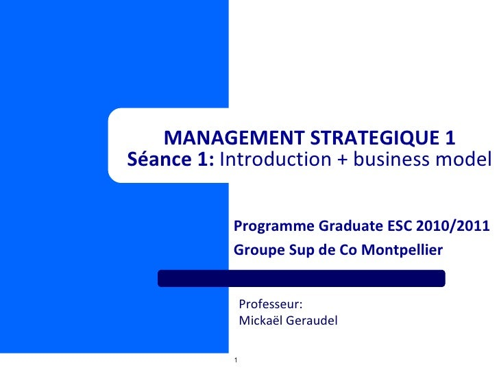 Programme Graduate ESC 2010/2011 Groupe Sup de Co Montpellier MANAGEMENT STRATEGIQUE 1 Séance 1:  Introduction + business ...