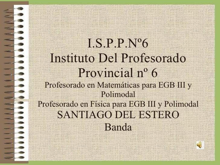 I.S.P.P.Nº6 Instituto Del Profesorado Provincial nº 6 Profesorado en Matemáticas para EGB III y Polimodal Profesorado en F...