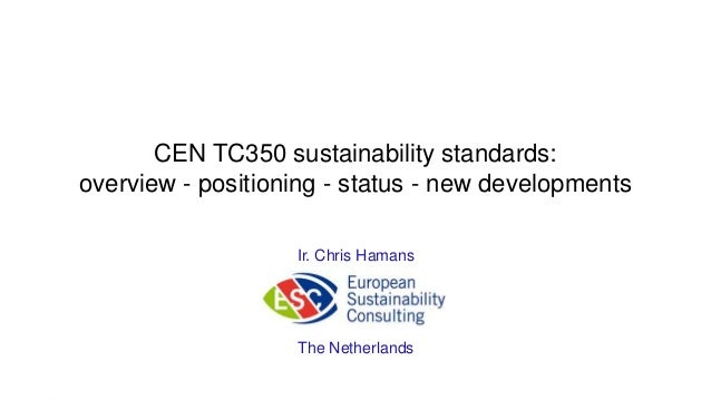 CEN TC350 sustainability standards:overview - positioning - status - new developmentsIr. Chris HamansThe Netherlands