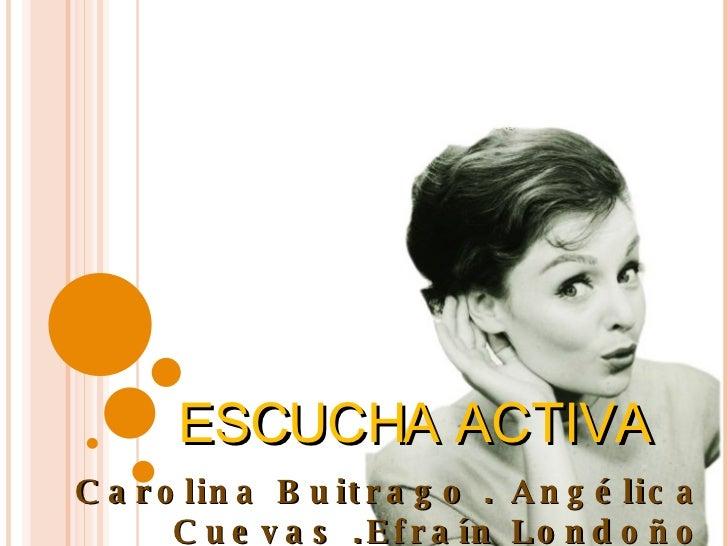Carolina Buitrago . Angélica Cuevas .Efraín Londoño ESCUCHA ACTIVA