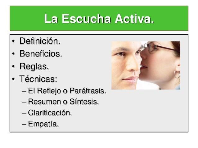 La Escucha Activa.•   Definición.•   Beneficios.•   Reglas.•   Técnicas:    – El Reflejo o Paráfrasis.    – Resumen o Sínt...