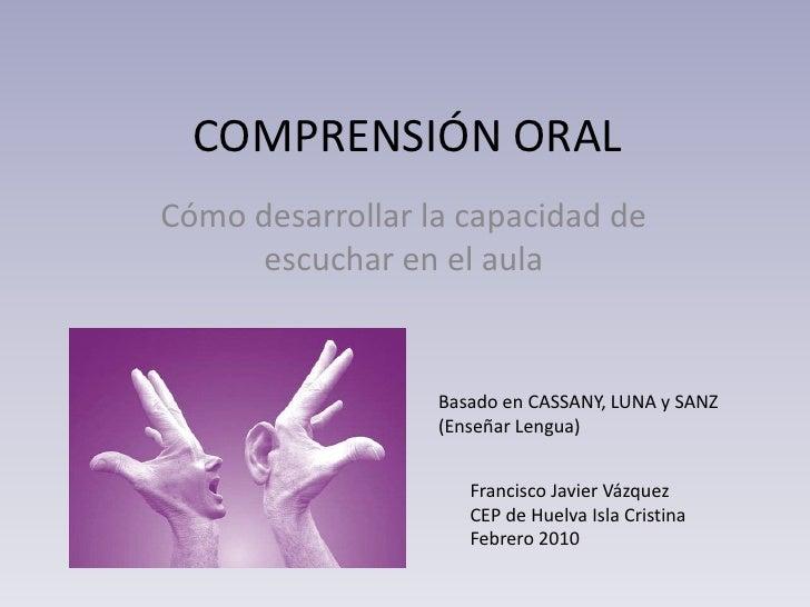 COMPRENSIÓN ORAL<br />Cómo desarrollar la capacidad de escuchar en el aula<br />Basado en CASSANY, LUNA y SANZ (Enseñar Le...