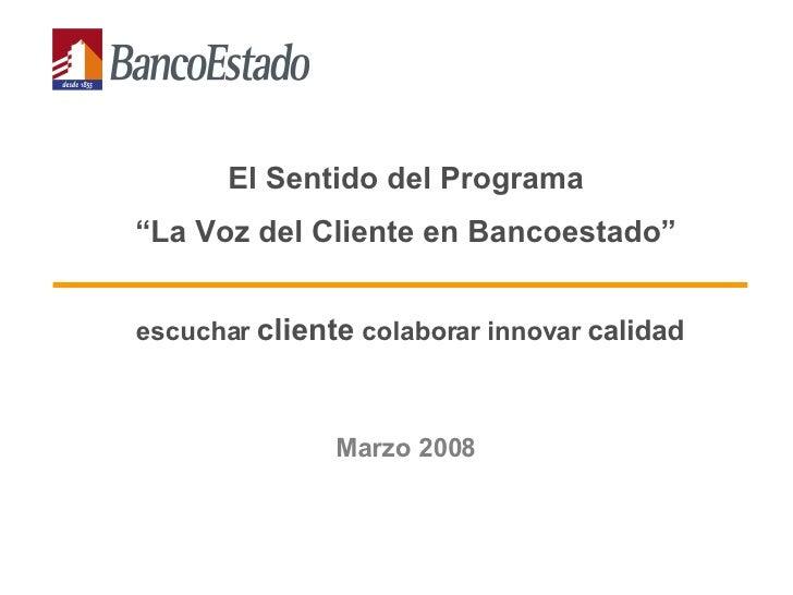 """El Sentido del Programa  """" La Voz del Cliente en Bancoestado""""   escuchar  cliente  colaborar innovar  calidad Marzo 2008"""