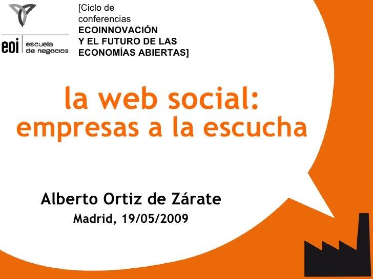 <ul><ul><li>la web social:  empresas a la escucha </li></ul></ul><ul><ul><li>Alberto Ortiz de Zárate </li></ul></ul><ul><u...