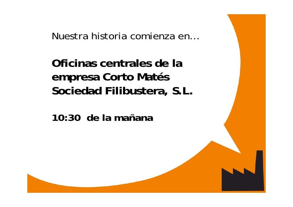 Nuestra historia comienza en…  Oficinas centrales de la empresa Corto Matés Sociedad Filibustera, S.L.  10:30 de la mañana