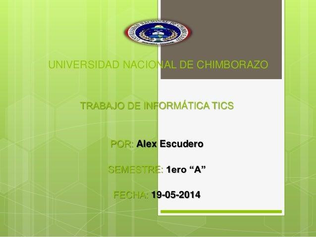 """UNIVERSIDAD NACIONAL DE CHIMBORAZO TRABAJO DE INFORMÁTICA TICS POR: Alex Escudero SEMESTRE: 1ero """"A"""" FECHA: 19-05-2014"""