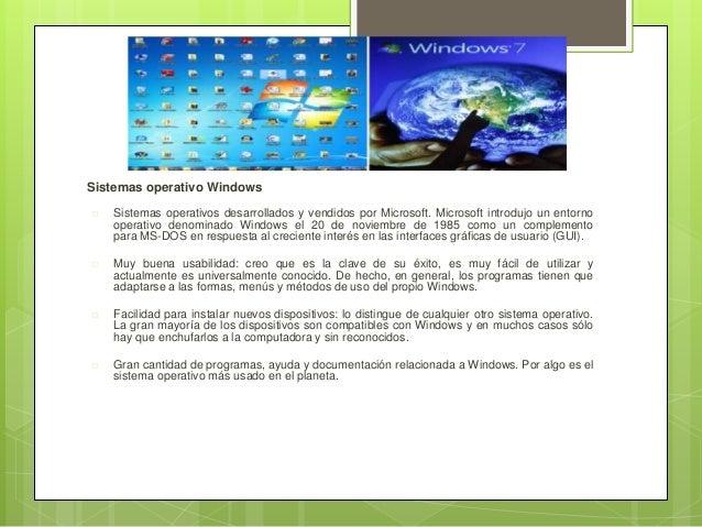 Sistemas operativo Windows  Sistemas operativos desarrollados y vendidos por Microsoft. Microsoft introdujo un entorno op...