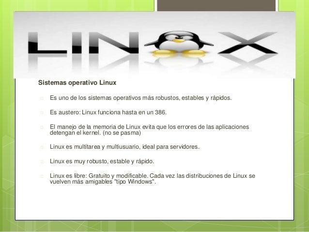 Sistemas operativo Linux  Es uno de los sistemas operativos más robustos, estables y rápidos.  Es austero: Linux funcion...