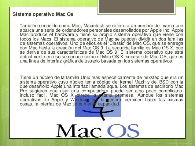 Sistema operativo Mac Os  También conocido como Mac, Macintosh se refiere a un nombre de marca que abarca una serie de or...