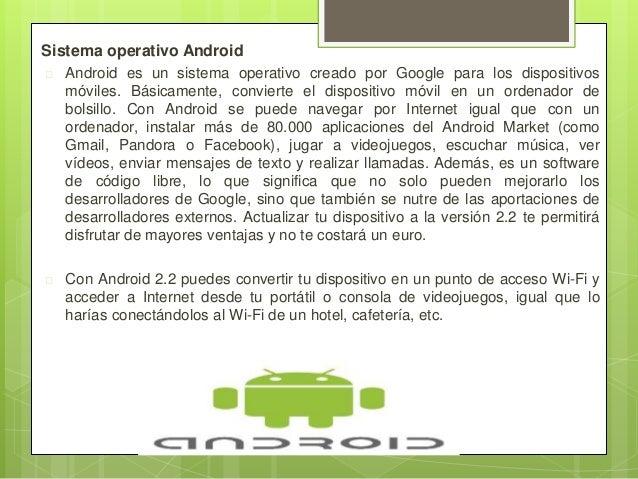 Sistema operativo Android  Android es un sistema operativo creado por Google para los dispositivos móviles. Básicamente, ...