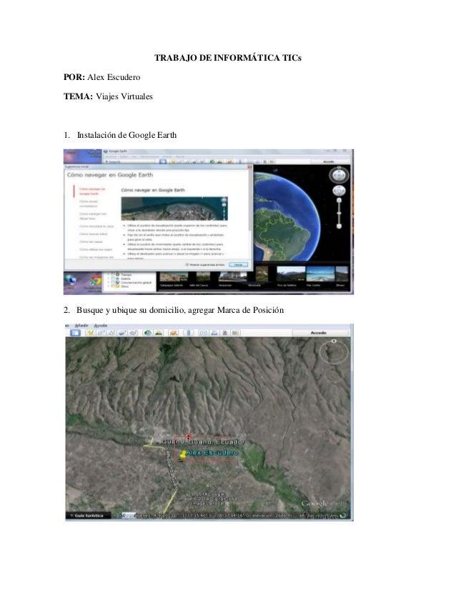 TRABAJO DE INFORMÁTICA TICs POR: Alex Escudero TEMA: Viajes Virtuales 1. Instalación de Google Earth 2. Busque y ubique su...