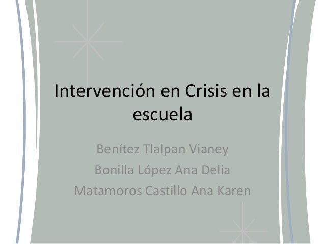 Intervención en Crisis en la escuela Benítez Tlalpan Vianey Bonilla López Ana Delia Matamoros Castillo Ana Karen