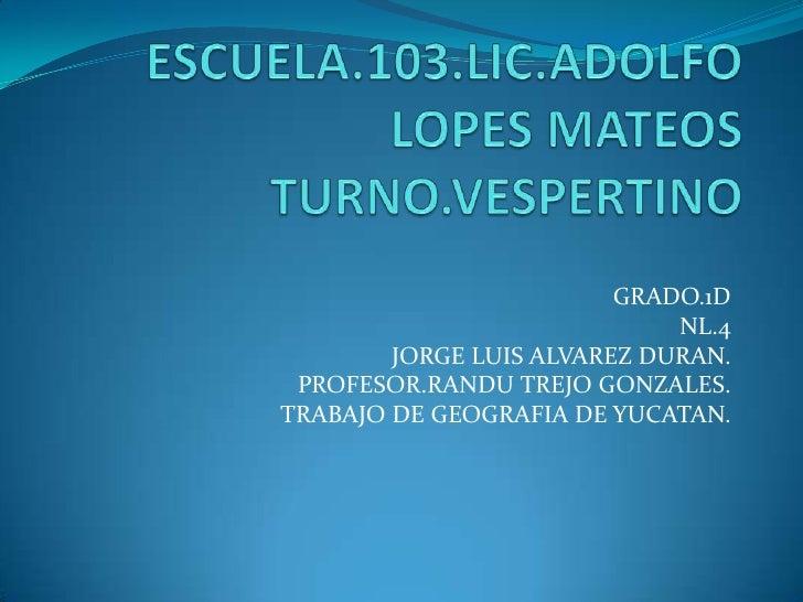 GRADO.1D                             NL.4        JORGE LUIS ALVAREZ DURAN. PROFESOR.RANDU TREJO GONZALES.TRABAJO DE GEOGRA...