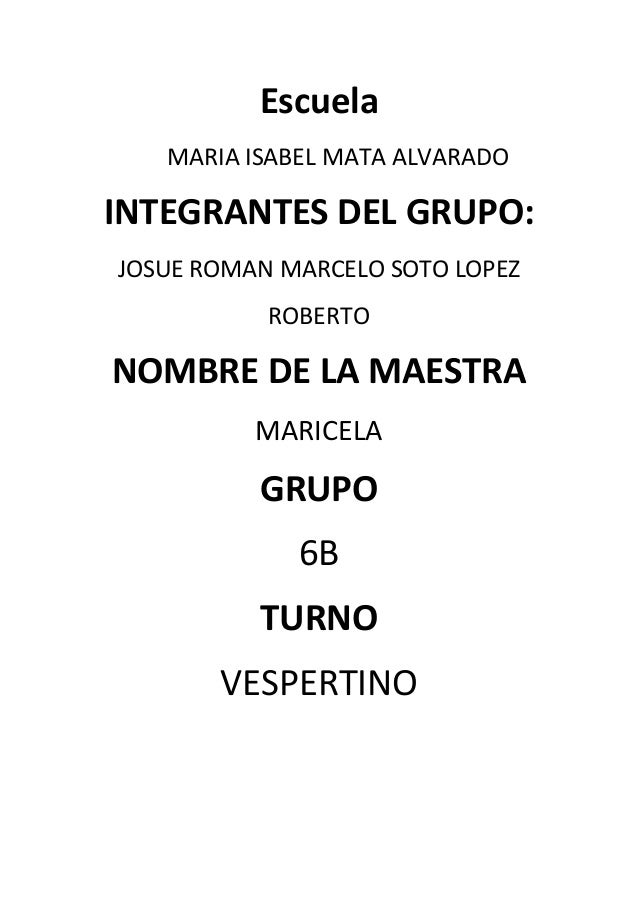 Escuela MARIA ISABEL MATA ALVARADO  INTEGRANTES DEL GRUPO: JOSUE ROMAN MARCELO SOTO LOPEZ ROBERTO  NOMBRE DE LA MAESTRA MA...
