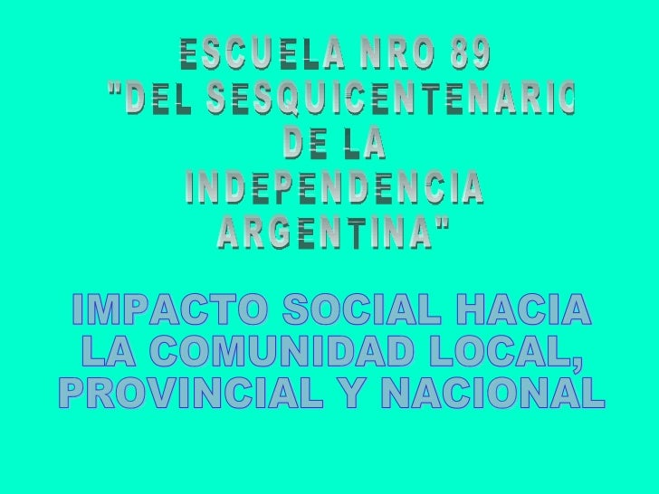 """ESCUELA NRO 89 """"DEL SESQUICENTENARIO  DE LA  INDEPENDENCIA  ARGENTINA"""" IMPACTO SOCIAL HACIA LA COMUNIDAD LOCAL, ..."""