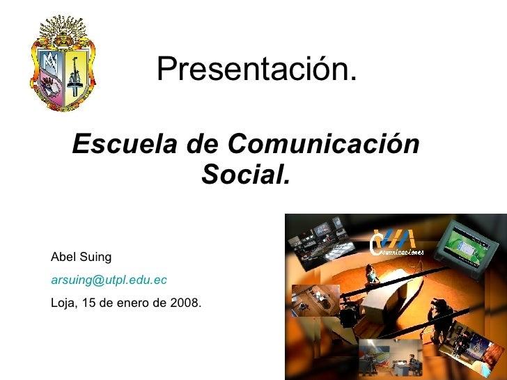Presentación. Escuela de Comunicación Social. Abel Suing [email_address]   Loja, 15 de enero de 2008.