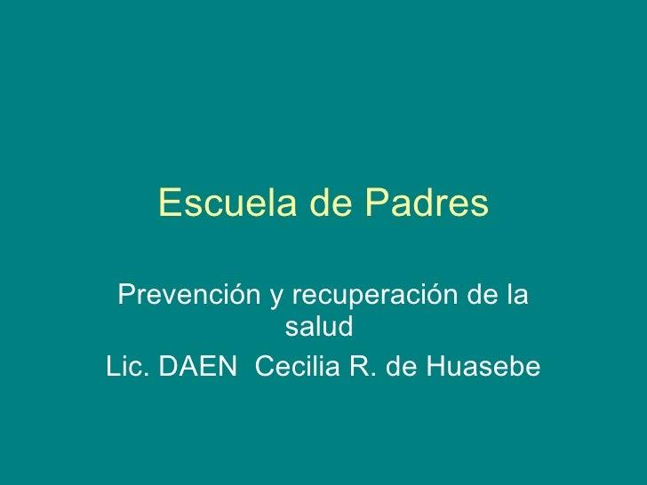 Escuela de Padres Prevención y recuperación de la salud  Lic. DAEN  Cecilia R. de Huasebe