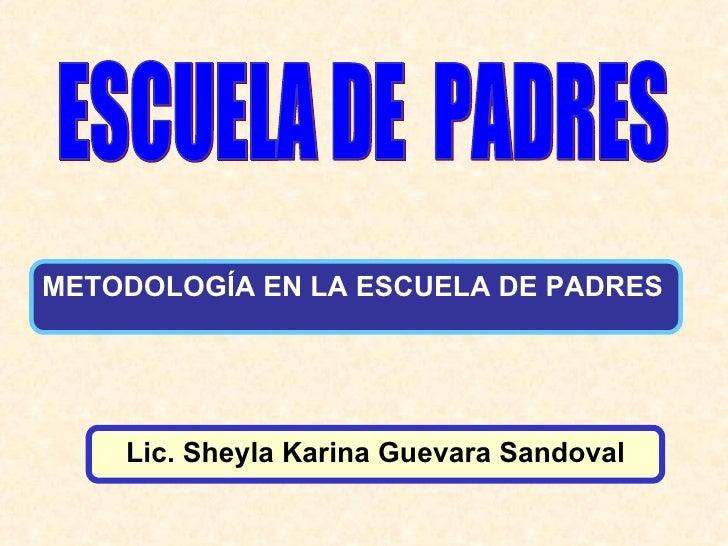 ESCUELA DE  PADRES Lic. Sheyla Karina Guevara Sandoval METODOLOGÍA EN LA ESCUELA DE PADRES