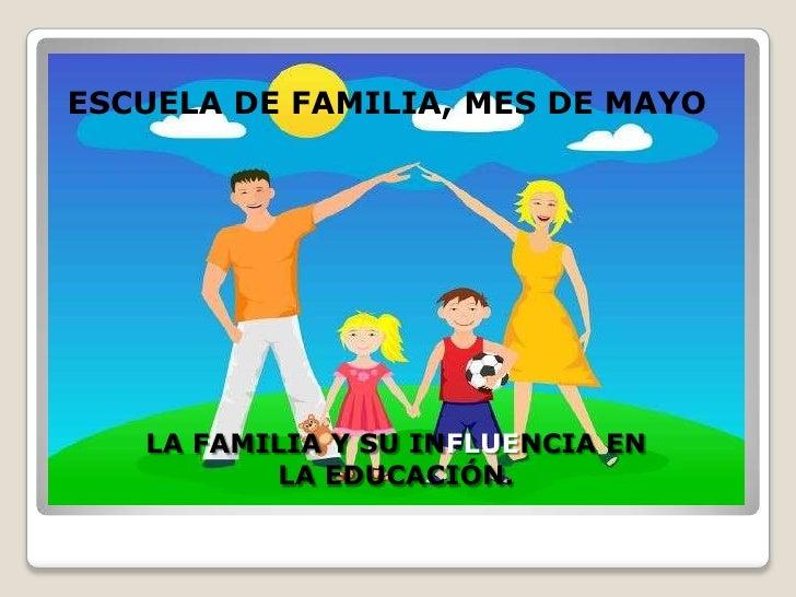 ESCUELA DE FAMILIA, MES DE MAYO   LA FAMILIA Y SU INFLUENCIA EN          LA EDUCACIÓN.