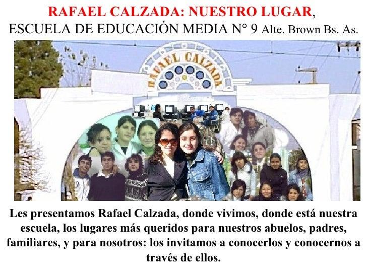 RAFAEL CALZADA: NUESTRO LUGAR ,  ESCUELA DE EDUCACIÓN MEDIA N° 9  Alte. Brown Bs. As. Les presentamos Rafael Calzada, dond...