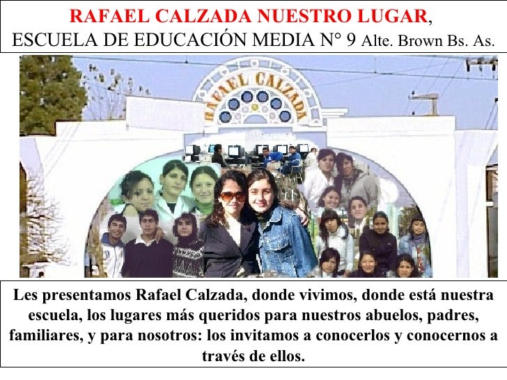 RAFAEL CALZADA NUESTRO LUGAR ,  ESCUELA DE EDUCACIÓN MEDIA N° 9  Alte. Brown Bs. As. Les presentamos Rafael Calzada, donde...