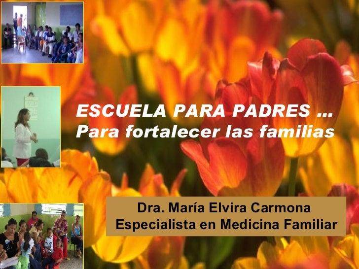 ESCUELA PARA PADRES … Para fortalecer las familias Dra. María Elvira Carmona  Especialista en Medicina Familiar
