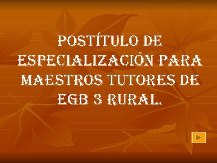 POSTÍTULO DE ESPECIALIZACIÓN PARA MAESTROS TUTORES DE EGB 3 RURAL.