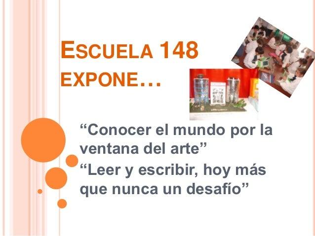 """ESCUELA 148EXPONE… """"Conocer el mundo por la ventana del arte"""" """"Leer y escribir, hoy más que nunca un desafío"""""""