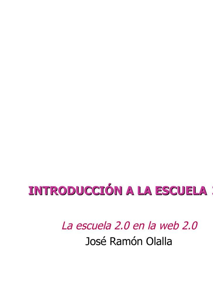 INTRODUCCIÓN A LA ESCUELA   2.0 La escuela 2.0 en la web 2.0 CURSO ESCUELA 2.0 EN ARAGÓN José Ramón Olalla Celma