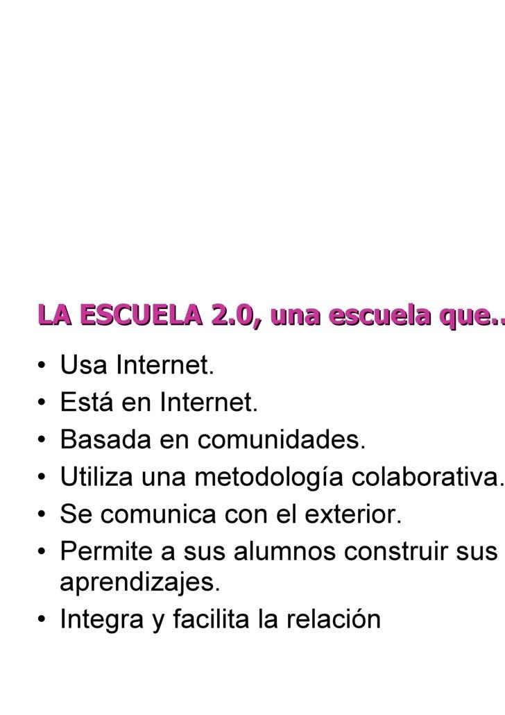 LA ESCUELA 2.0, una escuela que… <ul><li>Usa Internet. </li></ul><ul><li>Está en Internet. </li></ul><ul><li>Basada en com...