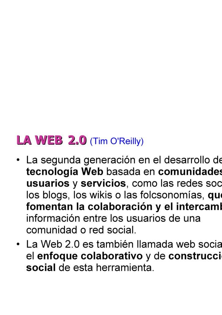 LA WEB   2.0  (Tim O'Reilly) <ul><li>La segunda generación en el desarrollo de la  tecnología Web  basada en  comunidades ...
