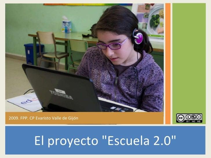 <ul><li>El proyecto &quot;Escuela 2.0&quot; </li></ul><ul><li>2009. FPP. CP Evaristo Valle de Gijón </li></ul>
