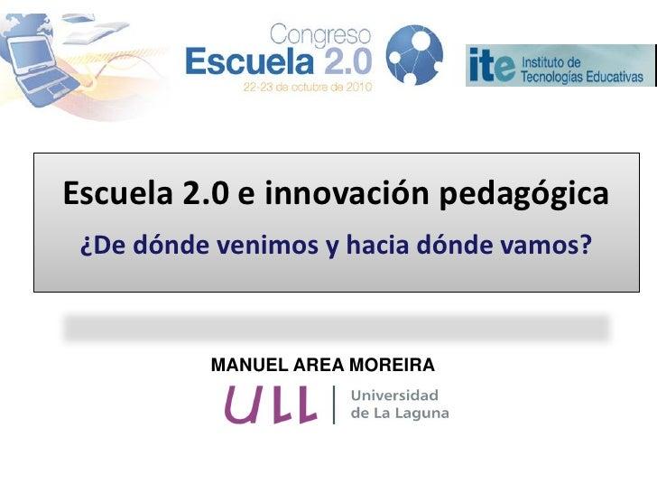 Escuela 2.0 e innovación pedagógica ¿De dónde venimos y hacia dónde vamos?          MANUEL AREA MOREIRA