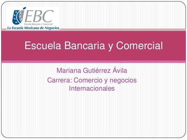 Mariana Gutiérrez Ávila Carrera: Comercio y negocios Internacionales Escuela Bancaria y Comercial